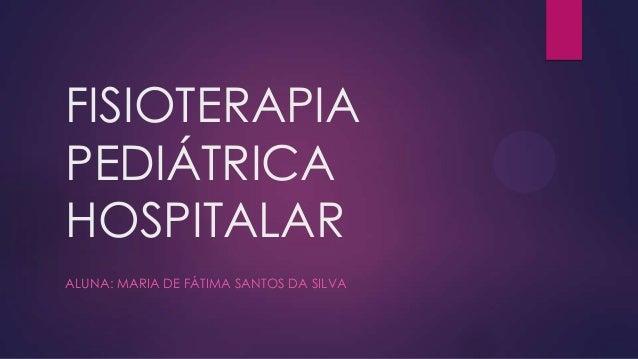 FISIOTERAPIA PEDIÁTRICA HOSPITALAR ALUNA: MARIA DE FÁTIMA SANTOS DA SILVA