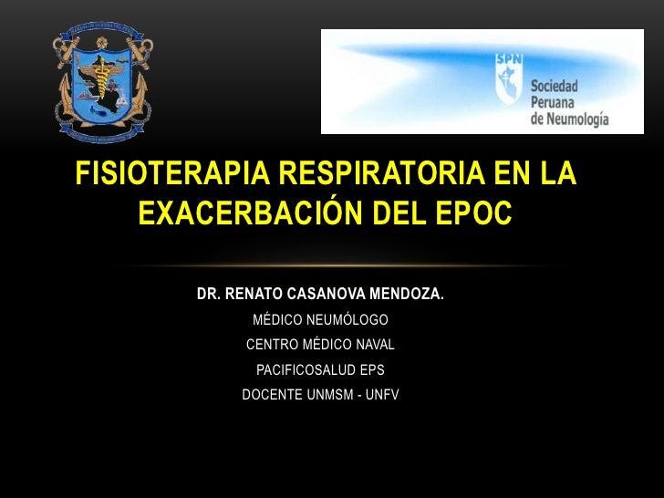 FISIOTERAPIA RESPIRATORIA EN LA     EXACERBACIÓN DEL EPOC       DR. RENATO CASANOVA MENDOZA.             MÉDICO NEUMÓLOGO ...