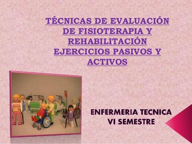 TÉCNICAS DE EVALUACIÓN DE FISIOTERAPIA Y REHABILITACIÓN EJERCICIOS PASIVOS Y ACTIVOS