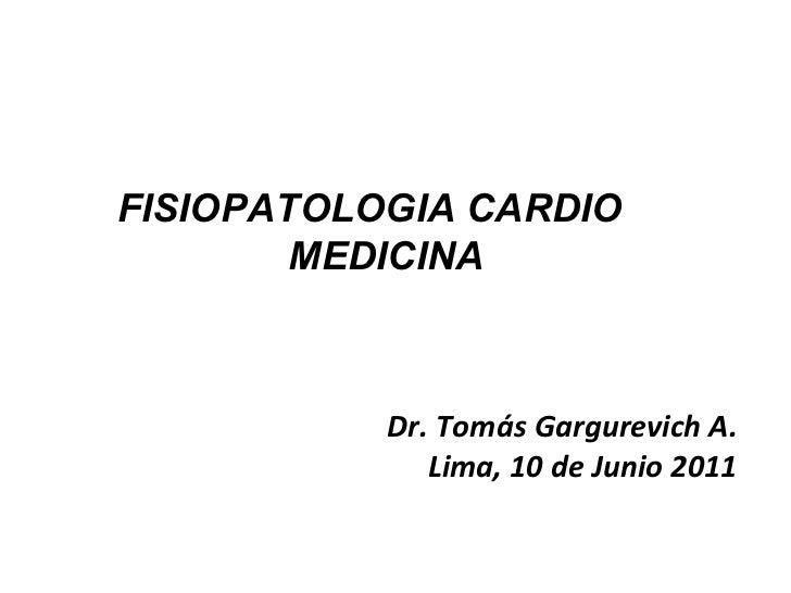 Dr. Tomás Gargurevich A. Lima, 10 de Junio 2011 FISIOPATOLOGIA CARDIO  MEDICINA