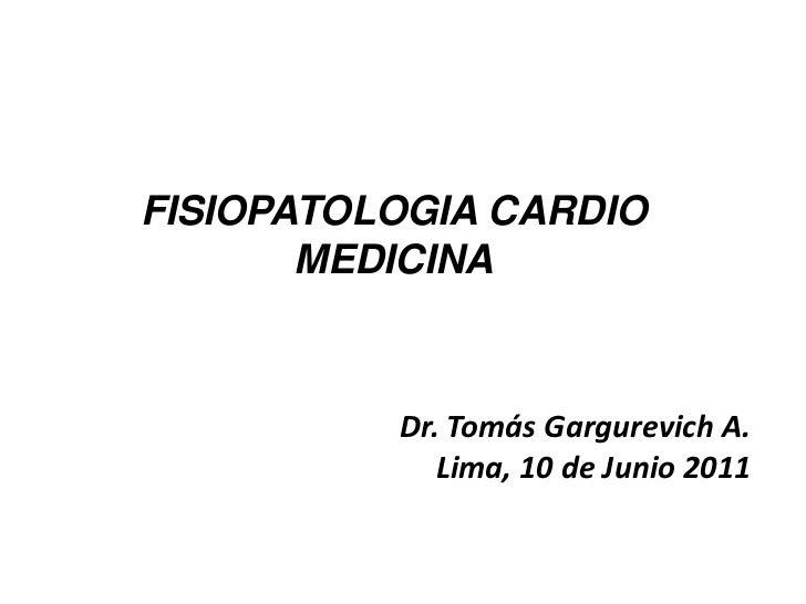 FISIOPATOLOGIA CARDIO       MEDICINA          Dr. Tomás Gargurevich A.             Lima, 10 de Junio 2011