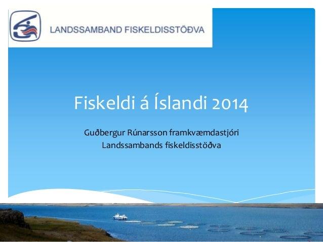 Fiskeldi á Íslandi 2014 Guðbergur Rúnarsson framkvæmdastjóri Landssambands fiskeldisstöðva