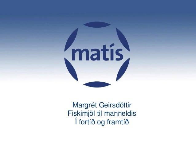 Matís Margrét Geirsdóttir Fiskimjöl til manneldis Í fortíð og framtíð