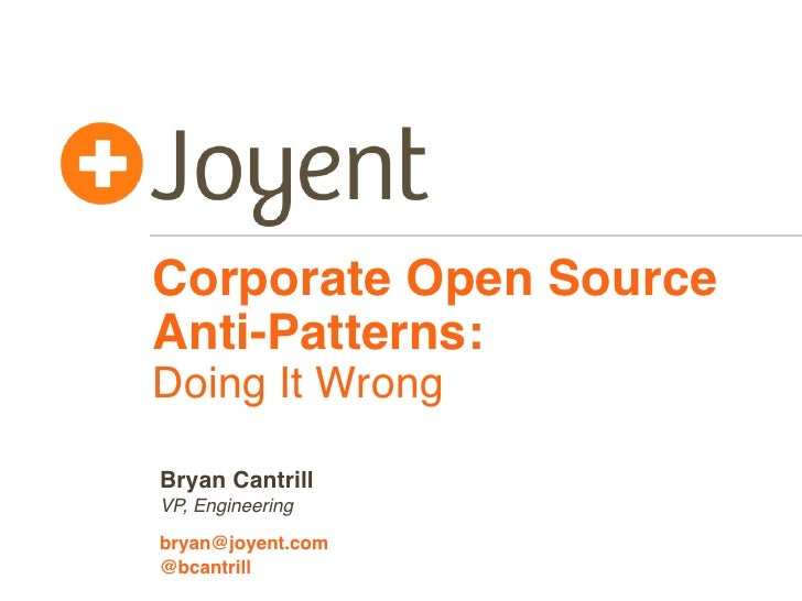 Corporate Open SourceAnti-Patterns:Doing It WrongBryan CantrillVP, Engineeringbryan@joyent.com@bcantrill