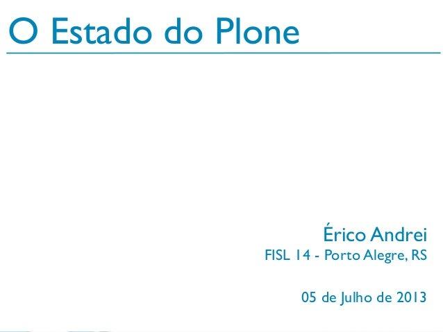 05 de Julho de 2013 O Estado do Plone Érico Andrei FISL 14 - Porto Alegre, RS