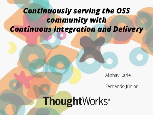 Continuously serving the OSS community with Continuous Integration and Delivery Akshay Karle ! Fernando Júnior