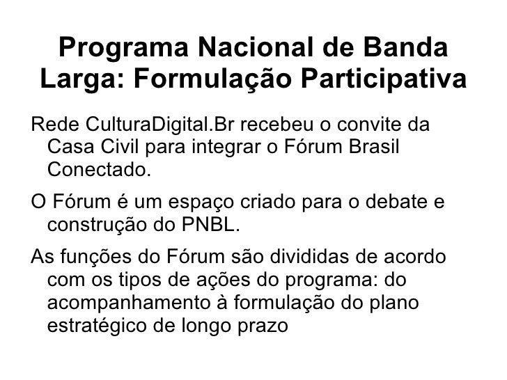 Programa Nacional de Banda Larga: Formulação Participativa <ul><li>Rede CulturaDigital.Br recebeu o convite da Casa Civil ...