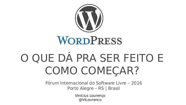 O QUE DÁ PRA SER FEITO E COMO COMEÇAR? Vinícius Lourenço @ViLourenco Fórum Internacional do Software Livre – 2016 Porto Al...