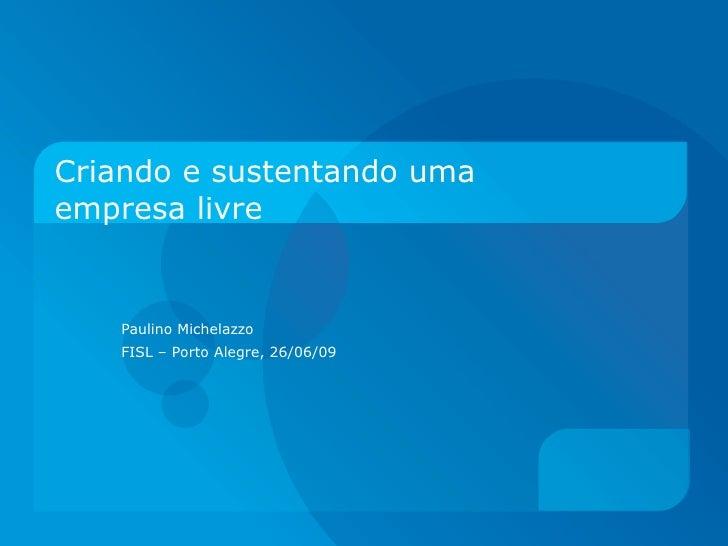 Criando e sustentando uma empresa livre Paulino Michelazzo FISL – Porto Alegre, 26/06/09