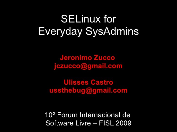 SELinux for Everyday SysAdmins       Jeronimo Zucco    jczucco@gmail.com        Ulisses Castro   ussthebug@gmail.com    10...