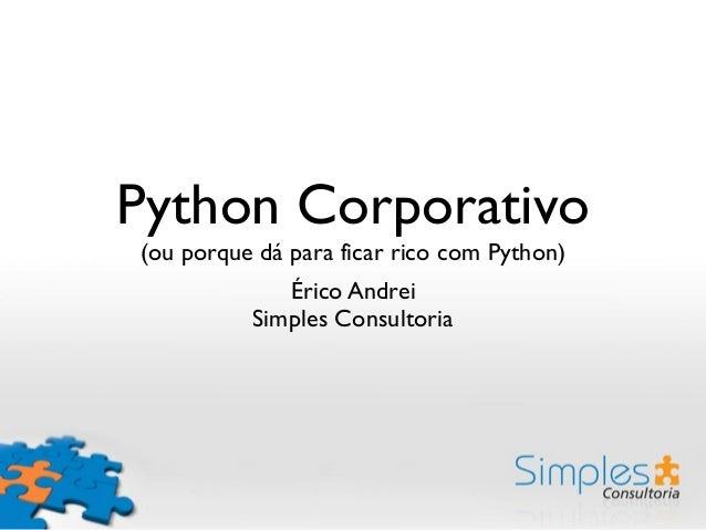 Python Corporativo (ou porque dá para ficar rico com Python) Érico Andrei Simples Consultoria