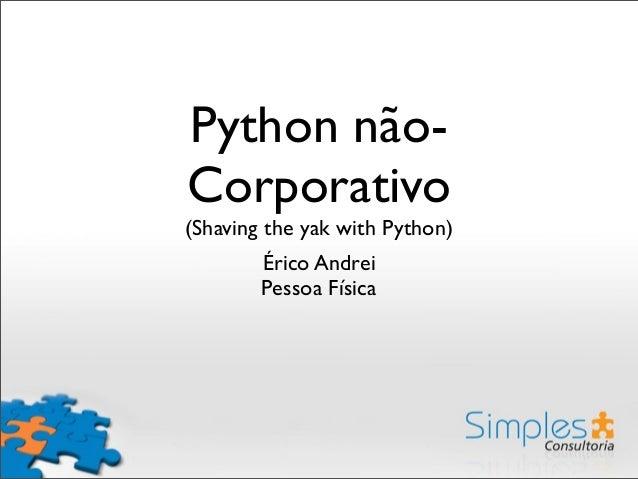 Python não- Corporativo (Shaving the yak with Python) Érico Andrei Pessoa Física