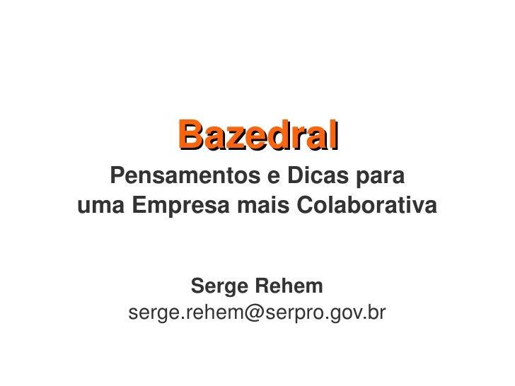 Bazedral   PensamentoseDicaspara umaEmpresamaisColaborativa              SergeRehem     serge.rehem@serpro.gov.br