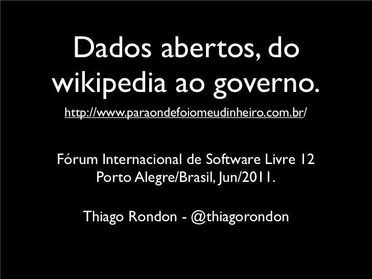 Dados abertos, dowikipedia ao governo. http://www.paraondefoiomeudinheiro.com.br/Fórum Internacional de Software Livre 12 ...