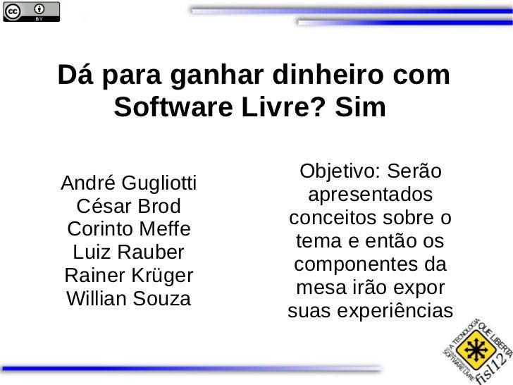 Dá para ganhar dinheiro com Software Livre? Sim  André Gugliotti César Brod Corinto Meffe Luiz Rauber Rainer Krüger Willia...