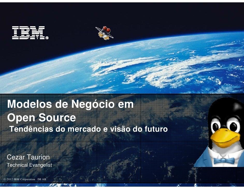 Modelos de Negócio em  Open Source   Tendências do mercado e visão do futuro  Cezar Taurion  Technical Evangelist© 2012 IB...