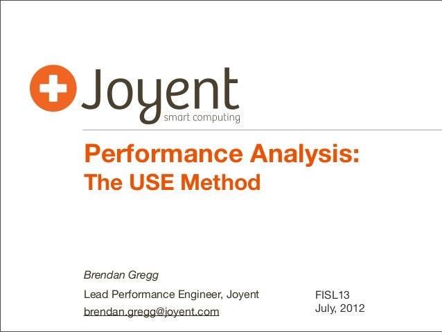 Performance Analysis: The USE Method  Brendan Gregg Lead Performance Engineer, Joyent brendan.gregg@joyent.com  FISL13 Jul...