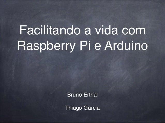 Facilitando a vida com Raspberry Pi e Arduino Bruno Erthal! ! Thiago Garcia