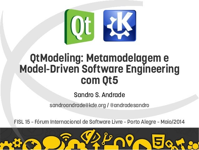 QtModeling: Metamodelagem e Model-Driven Software Engineering com Qt5 Sandro S. Andrade sandroandrade@kde.org / @andra...