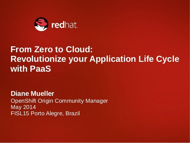 Diane Mueller OpenShift Origin Community Manager May 2014 FISL15 Porto Alegre, Brazil From Zero to Cloud: Revolutionize yo...