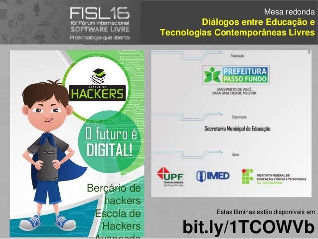 Mesa redonda Diálogos entre Educação e Tecnologias Contemporâneas Livres Estas lâminas estão disponíveis em bit.ly/1TCOWVb...