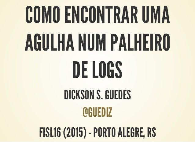 COMO ENCONTRAR UMA AGULHA NUM PALHEIRO DE LOGS DICKSON S. GUEDES @GUEDIZ FISL16 (2015) - PORTO ALEGRE, RS