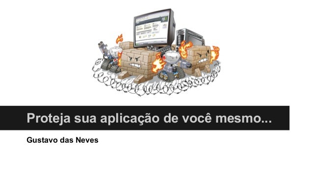 Proteja sua aplicação de você mesmo... Gustavo das Neves