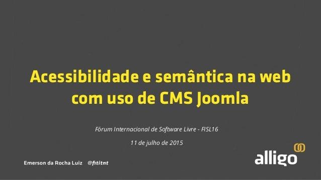Acessibilidade e semântica na web com uso de CMS Joomla Fórum Internacional de Software Livre - FISL16 11 de julho de 2015