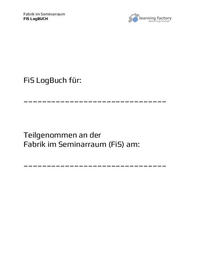 Fabrik im SeminarraumFiS LogBUCHFiS LogBuch für:_______________________________Teilgenommen an derFabrik im Seminarraum (F...