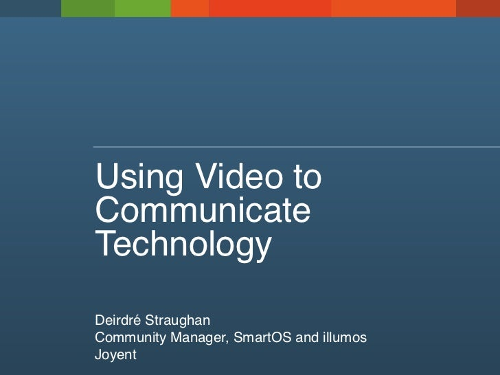 Using Video toCommunicateTechnologyDeirdré StraughanCommunity Manager, SmartOS and illumosJoyent