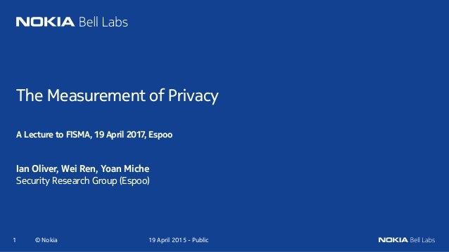 The Measurement of Privacy A Lecture to FISMA, 19 April 2017, Espoo Ian Oliver, Wei Ren, Yoan Miche Security Research Grou...