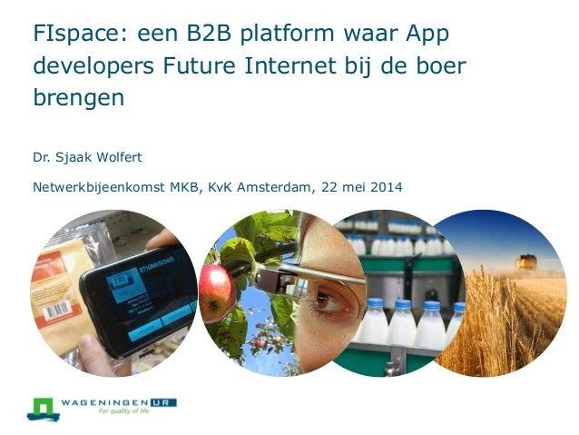 FIspace: een B2B platform waar App developers Future Internet bij de boer brengen Dr. Sjaak Wolfert Netwerkbijeenkomst MKB...