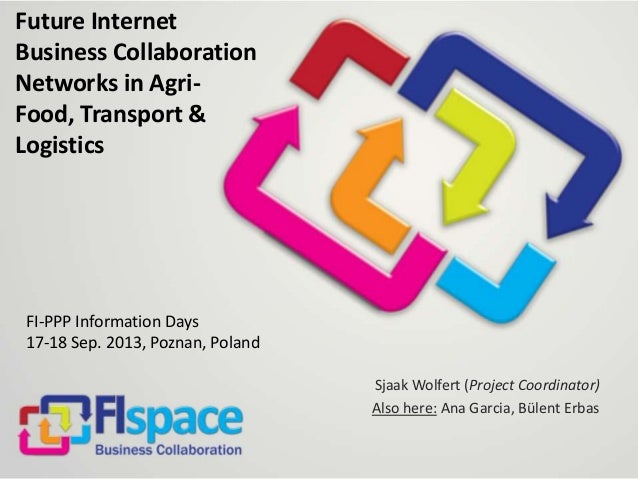 Future Internet Business Collaboration Networks in Agri- Food, Transport & Logistics FI-PPP Information Days 17-18 Sep. 20...