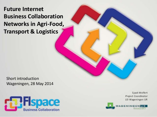 Future Internet Business Collaboration Networks in Agri-Food, Transport & Logistics Short introduction Wageningen, 28 May ...