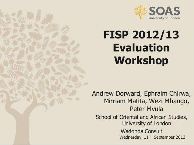 1 FISP 2012/13 Evaluation Workshop Wednesday, 11th September 2013 Andrew Dorward, Ephraim Chirwa, Mirriam Matita, Wezi Mha...