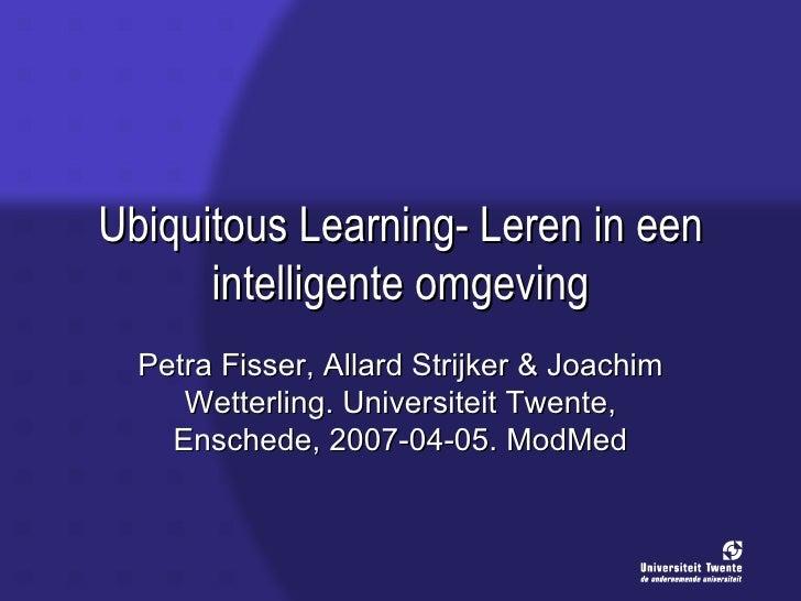 Ubiquitous Learning- Leren in een intelligente omgeving Petra Fisser, Allard Strijker & Joachim Wetterling. Universiteit T...
