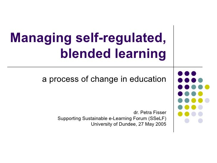 Managing self-regulated, blended learning a process of change in education dr. Petra Fisser Supporting Sustainable e-Learn...