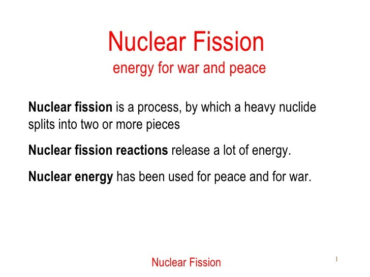 Nuclear Fission  energy for war and peace Nuclear fission  is a process, by which a heavy nuclide splits into two or more ...