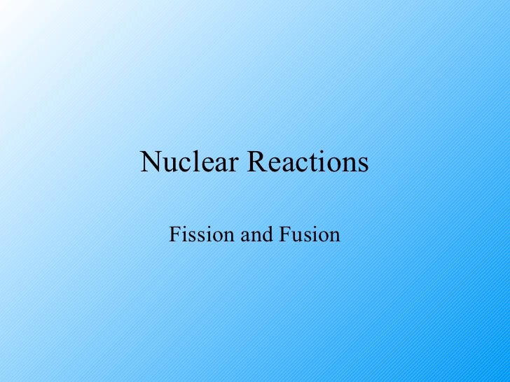 fission and fusion nuclear reactions Know and understand that nuclear fusion is the joining together of atomic nuclei and is the process by which energy is released in stars compare the uses of nuclear fusion and nuclear fission, but limited to the generation of electricity (check out energy notes.