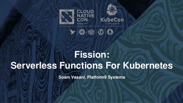 Fission: Serverless Functions For Kubernetes Soam Vasani, Platform9 Systems