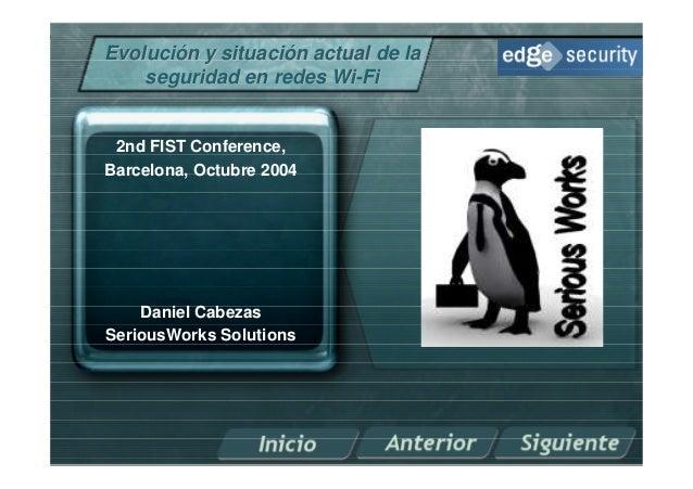 Evolución y situación actual de la    seguridad en redes Wi-Fi 2nd FIST Conference,Barcelona, Octubre 2004    Daniel Cabez...