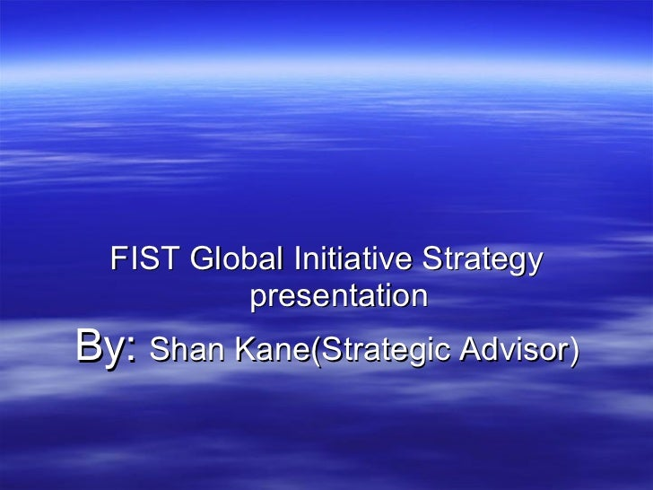 <ul><li>FIST Global Initiative Strategy presentation </li></ul><ul><li>By:  Shan Kane(Strategic Advisor) </li></ul>