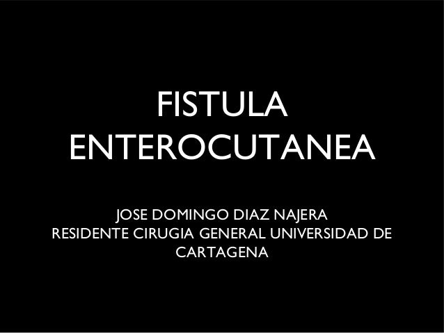 FISTULA ENTEROCUTANEA       JOSE DOMINGO DIAZ NAJERARESIDENTE CIRUGIA GENERAL UNIVERSIDAD DE               CARTAGENA