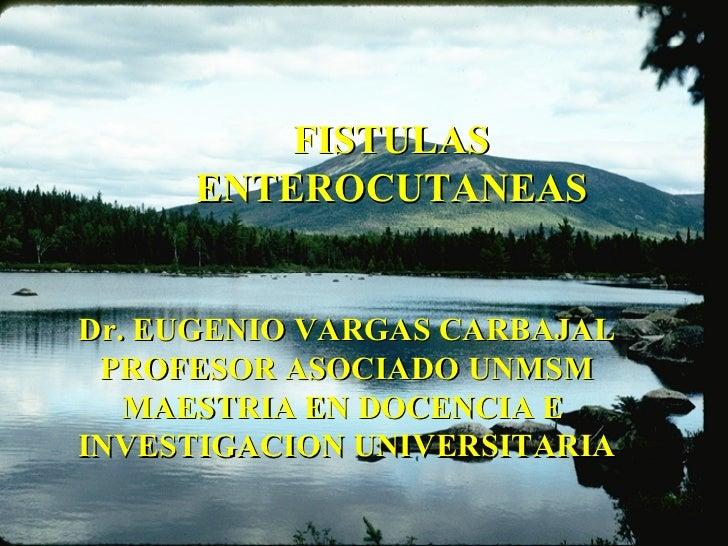 FISTULAS ENTEROCUTANEAS Dr. EUGENIO VARGAS CARBAJAL PROFESOR ASOCIADO UNMSM MAESTRIA EN DOCENCIA E  INVESTIGACION UNIVERSI...