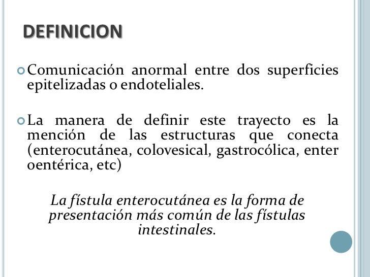 DEFINICION Comunicación   anormal entre dos superficies epitelizadas o endoteliales. La manera de definir este trayecto ...