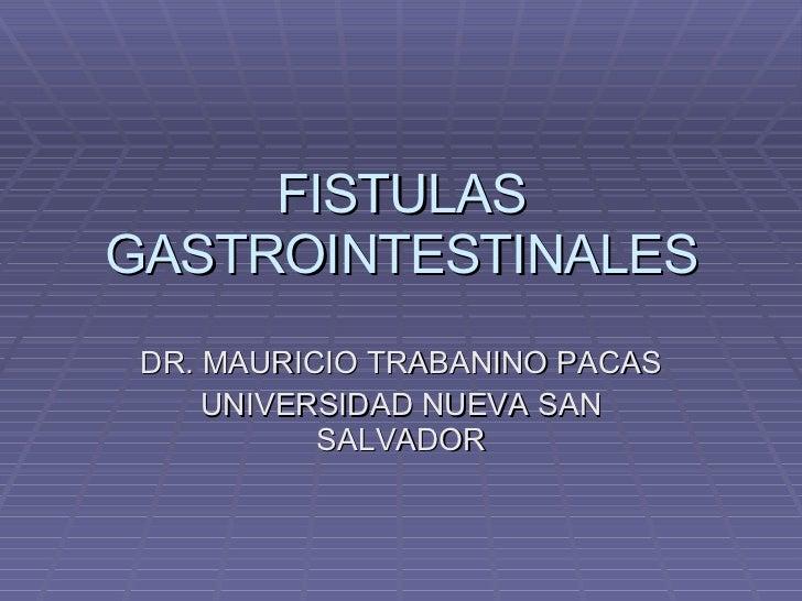 FISTULAS GASTROINTESTINALES DR. MAURICIO TRABANINO PACAS UNIVERSIDAD NUEVA SAN SALVADOR