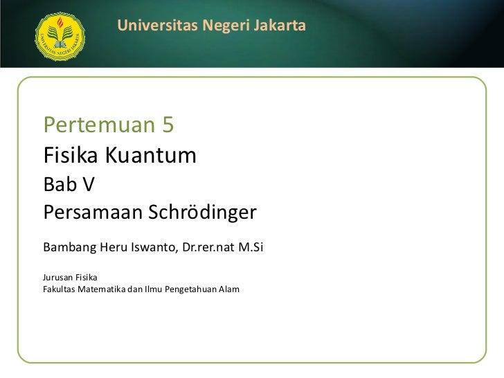 Pertemuan 5 Fisika Kuantum Bab V  Persamaan Schrödinger Bambang Heru Iswanto, Dr.rer.nat M.Si <ul><li>Jurusan Fisika </li>...