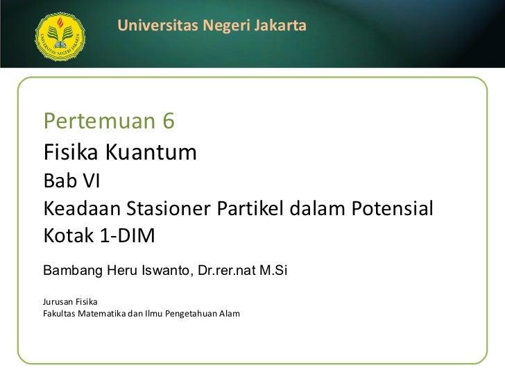 Pertemuan 6  Fisika Kuantum Bab  VI Keadaan Stasioner Partikel dalam Potensial Kotak 1-DIM Bambang Heru Iswanto, Dr.rer.na...