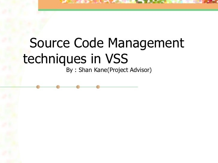 Source Code Management  techniques in VSS  By : Shan Kane(Project Advisor)