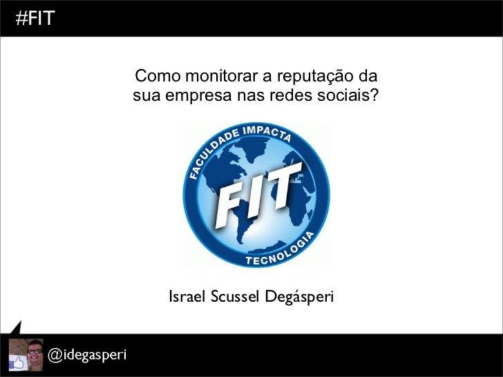 #FIT       Como monitorar a reputação da       sua empresa nas redes sociais?           Israel Scussel Degásperi